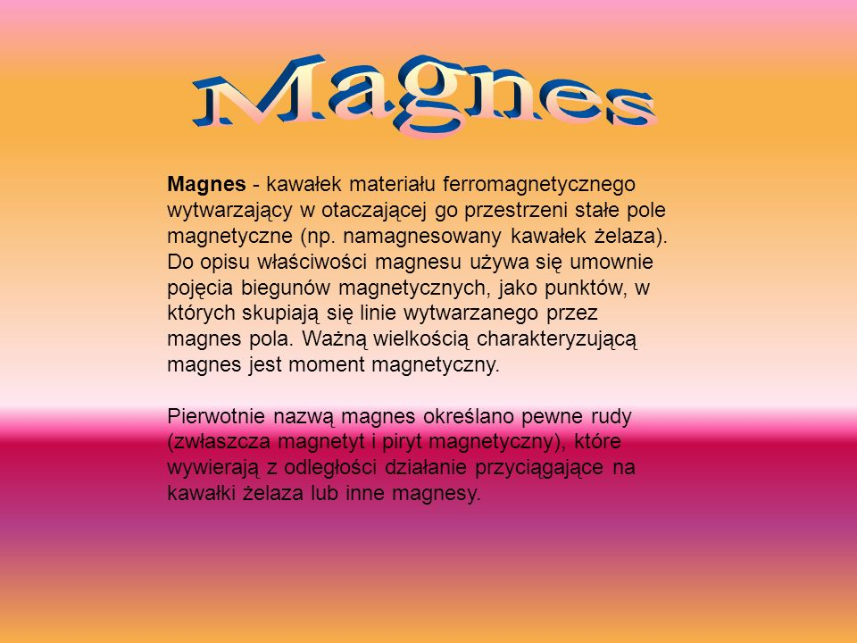 Magnes - kawałek materiału ferromagnetycznego wytwarzający w otaczającej go przestrzeni stałe pole magnetyczne (np. namagnesowany kawałek żelaza). Do