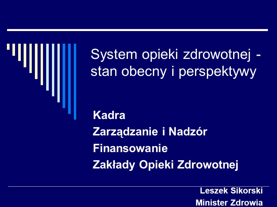 System opieki zdrowotnej - stan obecny i perspektywy Kadra Zarządzanie i Nadzór Finansowanie Zakłady Opieki Zdrowotnej Leszek Sikorski Minister Zdrowi