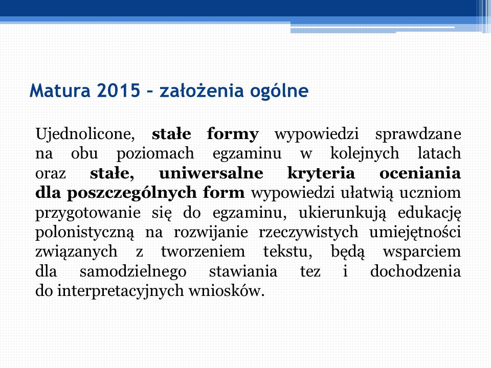 Matura 2015 – założenia ogólne Ujednolicone, stałe formy wypowiedzi sprawdzane na obu poziomach egzaminu w kolejnych latach oraz stałe, uniwersalne kr