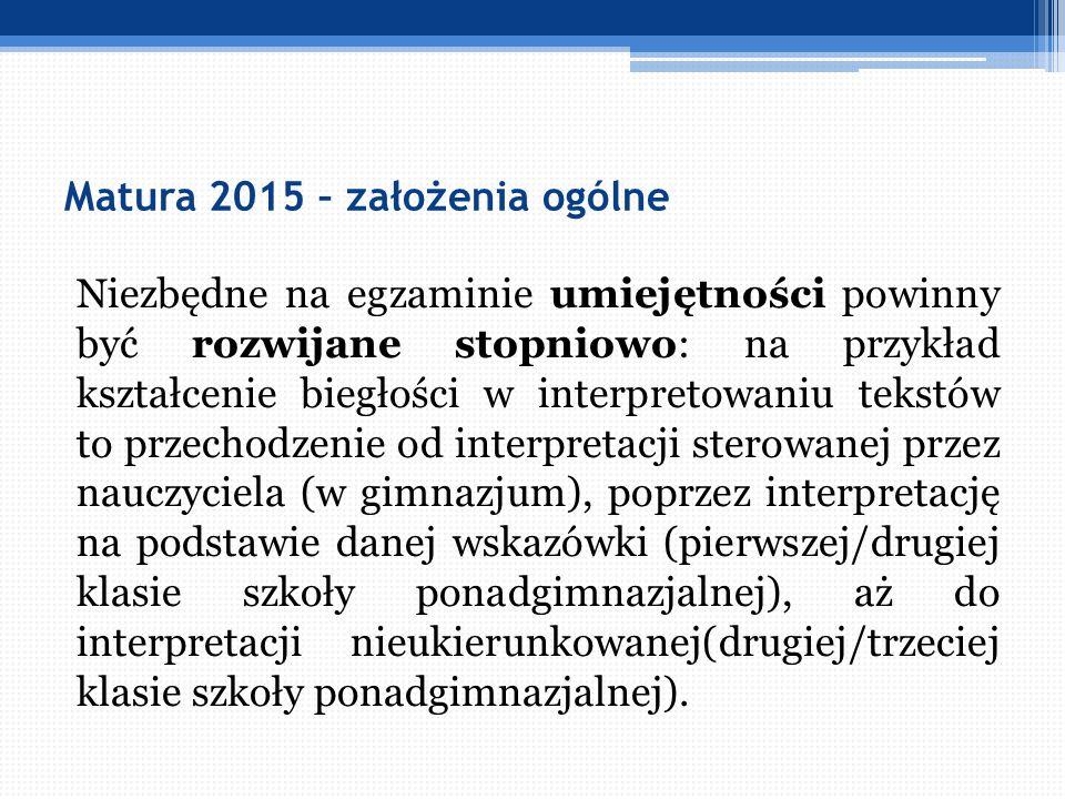 Matura 2015 – założenia ogólne Niezbędne na egzaminie umiejętności powinny być rozwijane stopniowo: na przykład kształcenie biegłości w interpretowani