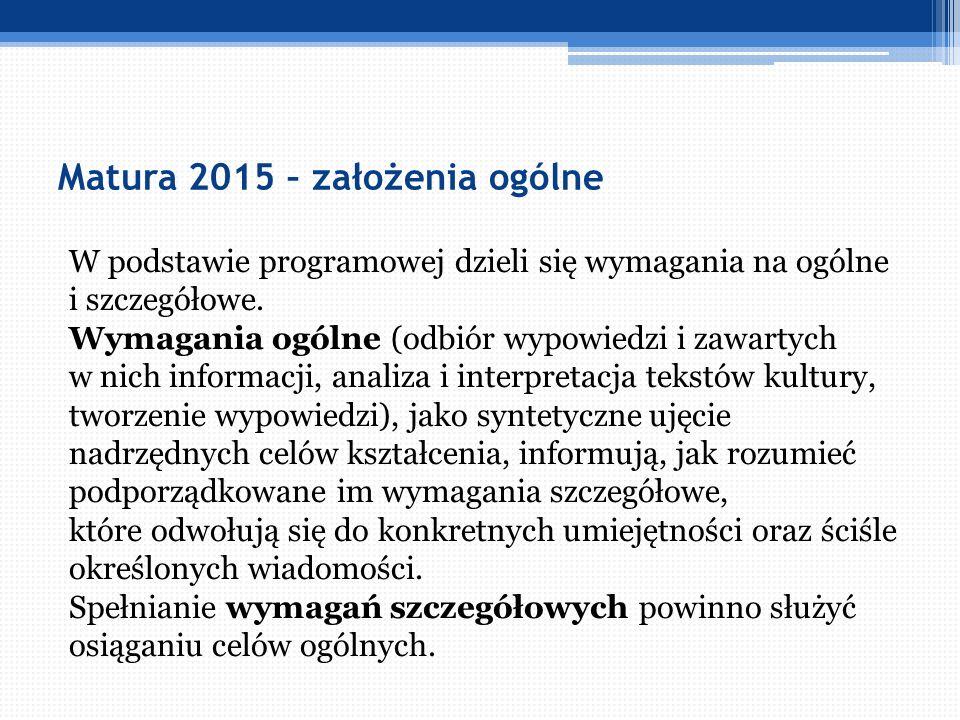 Matura 2015 – założenia ogólne W podstawie programowej dzieli się wymagania na ogólne i szczegółowe. Wymagania ogólne (odbiór wypowiedzi i zawartych w