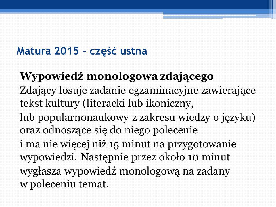 Matura 2015 - część ustna Wypowiedź monologowa zdającego Zdający losuje zadanie egzaminacyjne zawierające tekst kultury (literacki lub ikoniczny, lub
