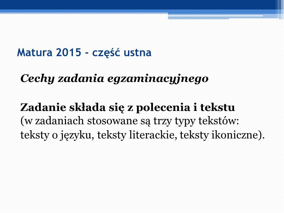 Matura 2015 - część ustna Cechy zadania egzaminacyjnego Zadanie składa się z polecenia i tekstu (w zadaniach stosowane są trzy typy tekstów: teksty o