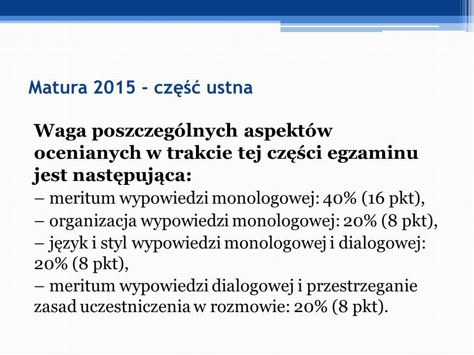 Matura 2015 - część ustna Waga poszczególnych aspektów ocenianych w trakcie tej części egzaminu jest następująca: – meritum wypowiedzi monologowej: 40