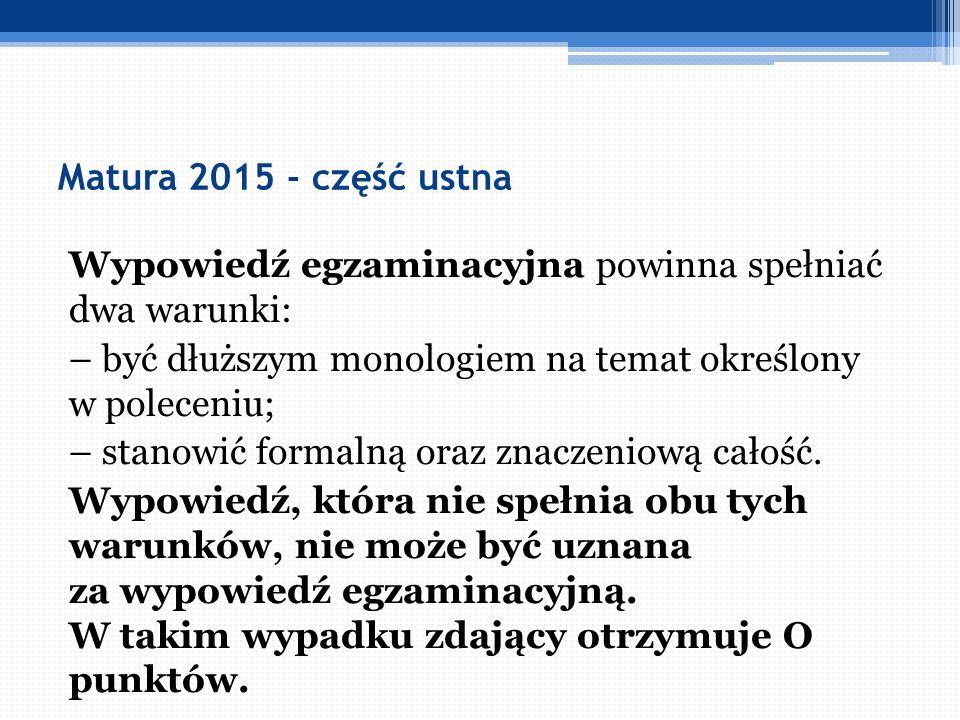 Matura 2015 - część ustna Wypowiedź egzaminacyjna powinna spełniać dwa warunki: – być dłuższym monologiem na temat określony w poleceniu; – stanowić f