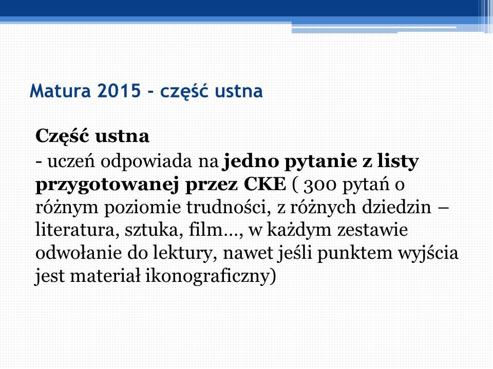 Matura 2015 - część ustna Część ustna - uczeń odpowiada na jedno pytanie z listy przygotowanej przez CKE ( 300 pytań o różnym poziomie trudności, z ró