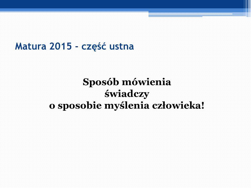 Matura 2015 - część ustna Sposób mówienia świadczy o sposobie myślenia człowieka!