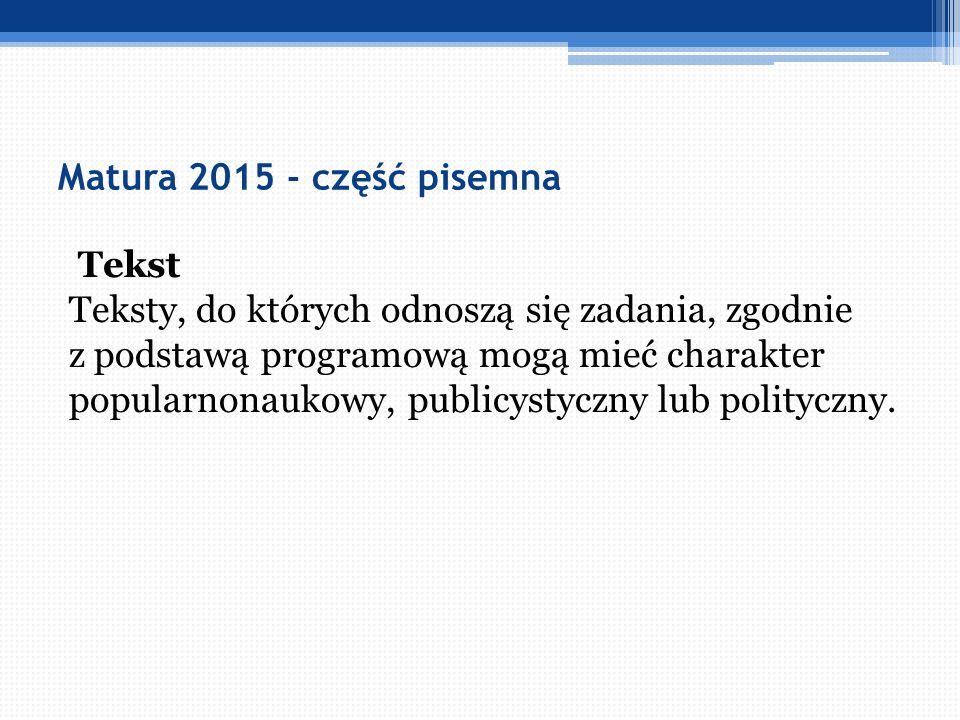 Matura 2015 - część pisemna Tekst Teksty, do których odnoszą się zadania, zgodnie z podstawą programową mogą mieć charakter popularnonaukowy, publicys