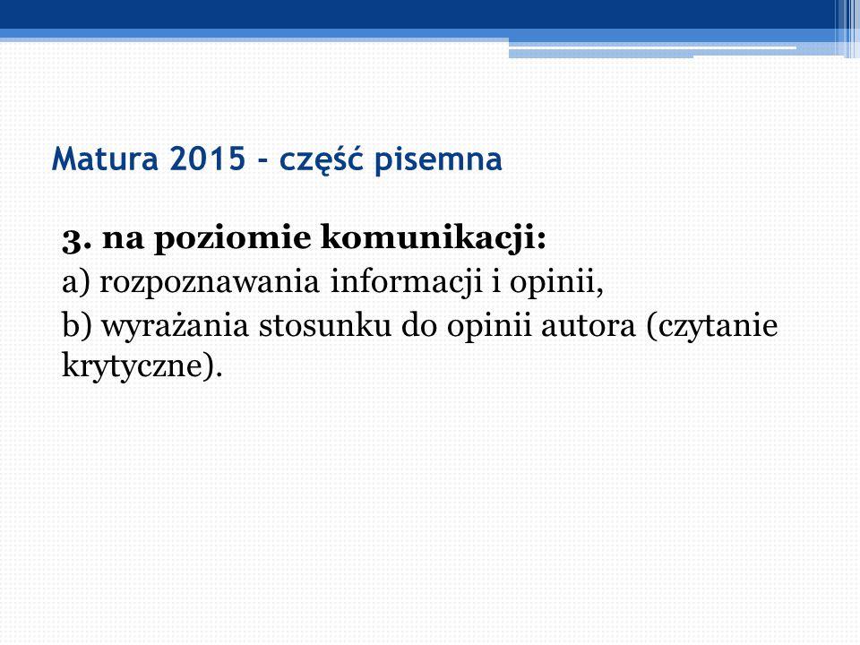Matura 2015 - część pisemna 3. na poziomie komunikacji: a) rozpoznawania informacji i opinii, b) wyrażania stosunku do opinii autora (czytanie krytycz