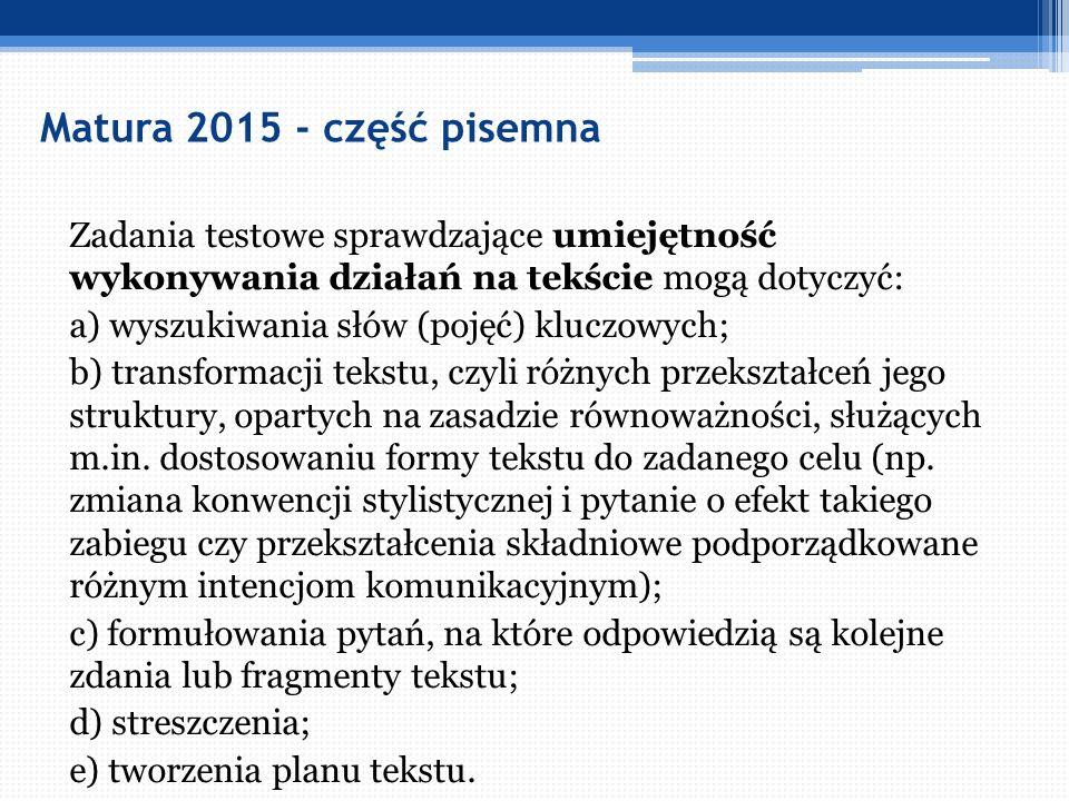 Matura 2015 - część pisemna Zadania testowe sprawdzające umiejętność wykonywania działań na tekście mogą dotyczyć: a) wyszukiwania słów (pojęć) kluczo
