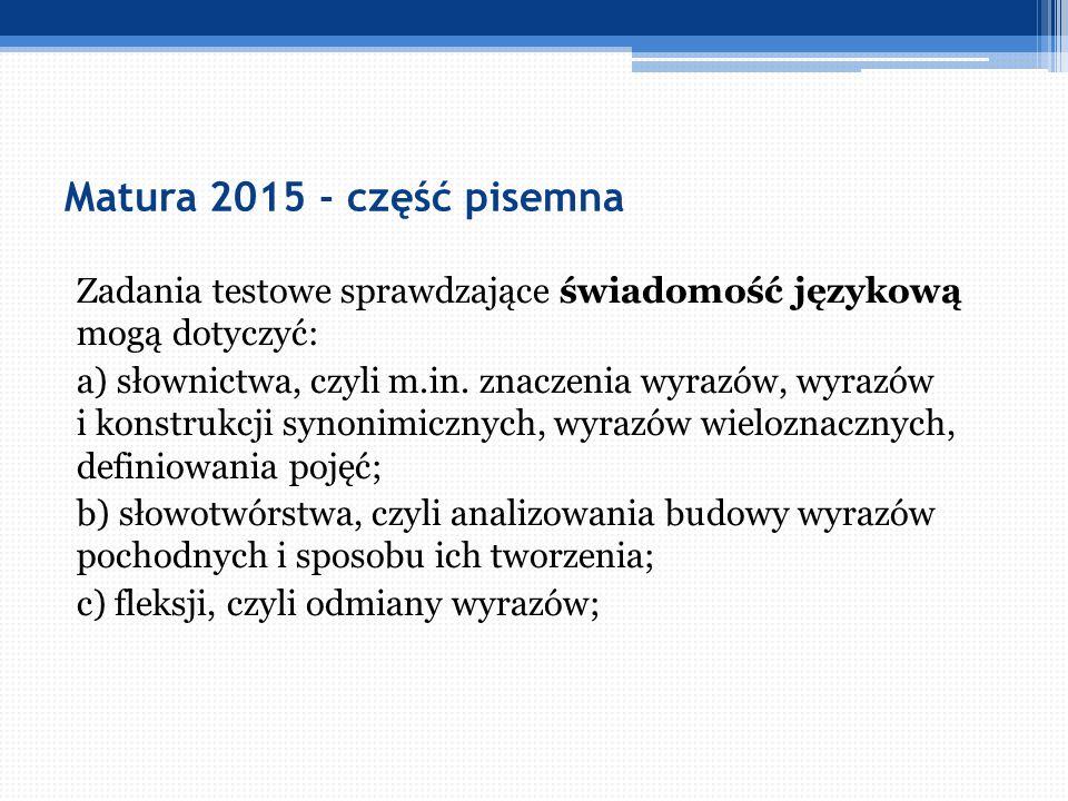 Matura 2015 - część pisemna Zadania testowe sprawdzające świadomość językową mogą dotyczyć: a) słownictwa, czyli m.in. znaczenia wyrazów, wyrazów i ko