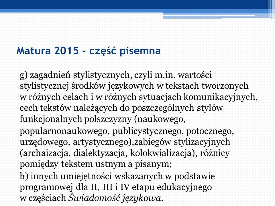 Matura 2015 - część pisemna g) zagadnień stylistycznych, czyli m.in. wartości stylistycznej środków językowych w tekstach tworzonych w różnych celach