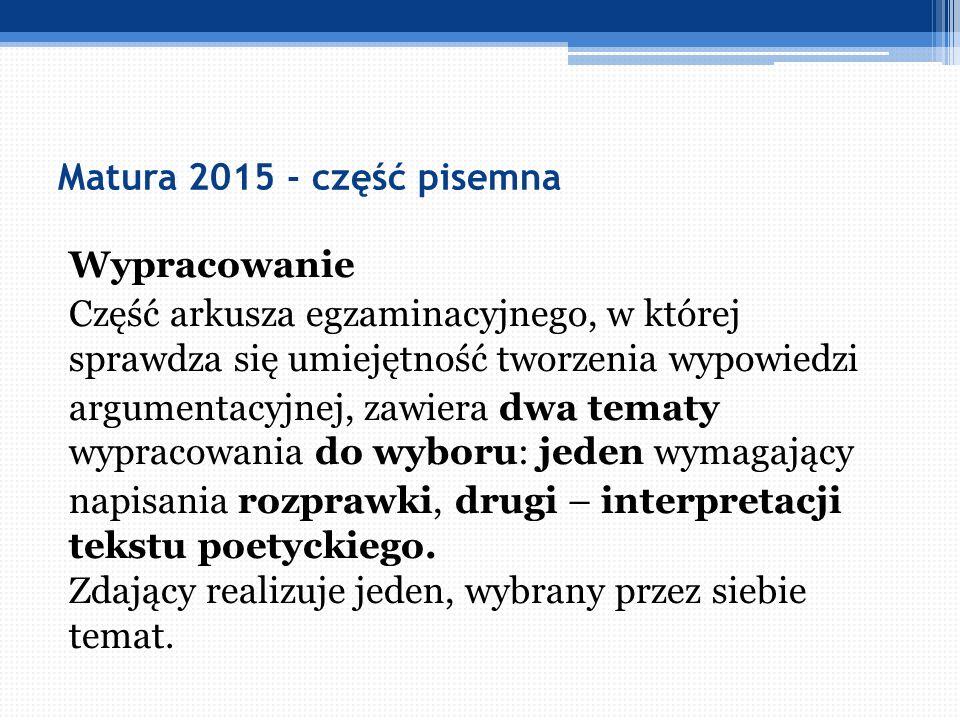 Matura 2015 - część pisemna Wypracowanie Część arkusza egzaminacyjnego, w której sprawdza się umiejętność tworzenia wypowiedzi argumentacyjnej, zawier