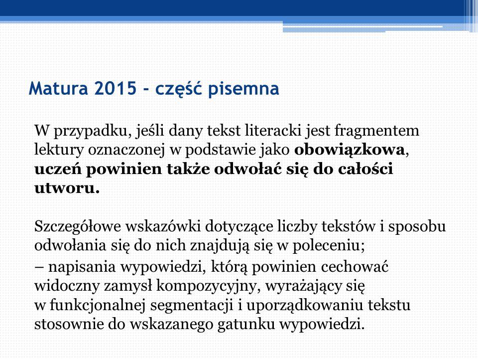 Matura 2015 - część pisemna W przypadku, jeśli dany tekst literacki jest fragmentem lektury oznaczonej w podstawie jako obowiązkowa, uczeń powinien ta