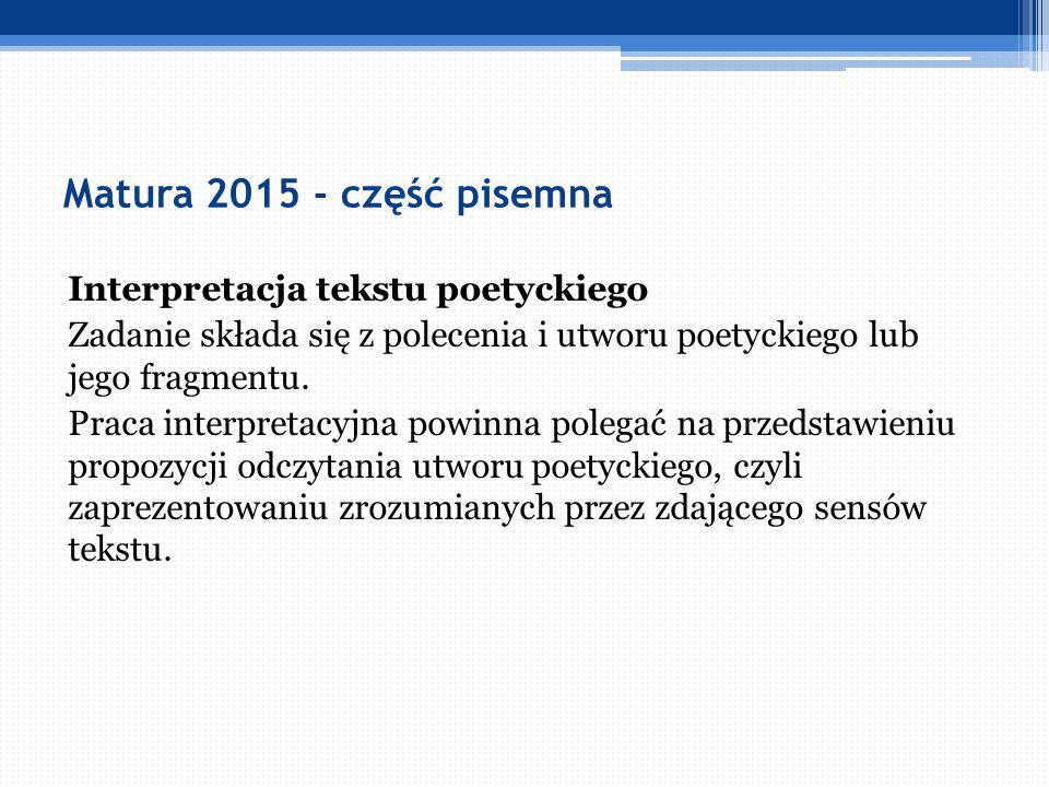 Matura 2015 - część pisemna Interpretacja tekstu poetyckiego Zadanie składa się z polecenia i utworu poetyckiego lub jego fragmentu. Praca interpretac