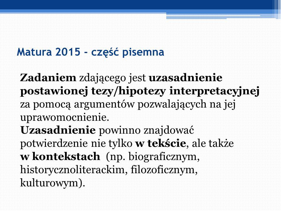 Matura 2015 - część pisemna Zadaniem zdającego jest uzasadnienie postawionej tezy/hipotezy interpretacyjnej za pomocą argumentów pozwalających na jej