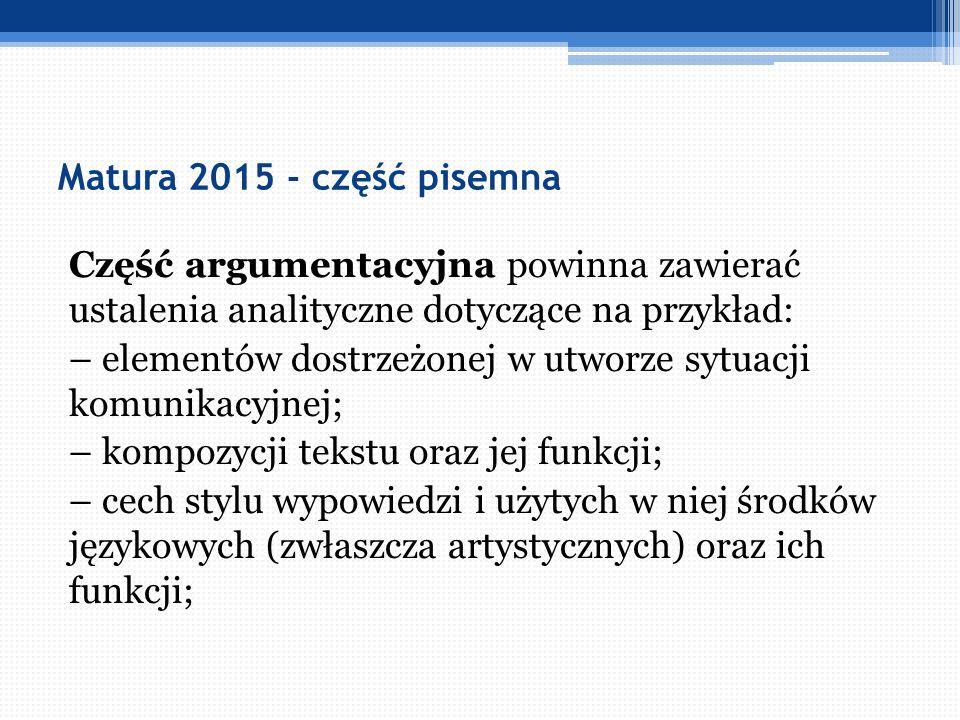 Matura 2015 - część pisemna Część argumentacyjna powinna zawierać ustalenia analityczne dotyczące na przykład: – elementów dostrzeżonej w utworze sytu