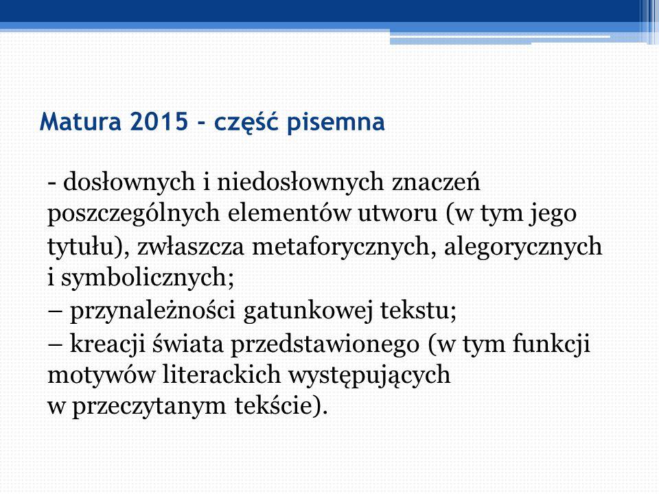 Matura 2015 - część pisemna - dosłownych i niedosłownych znaczeń poszczególnych elementów utworu (w tym jego tytułu), zwłaszcza metaforycznych, alegor