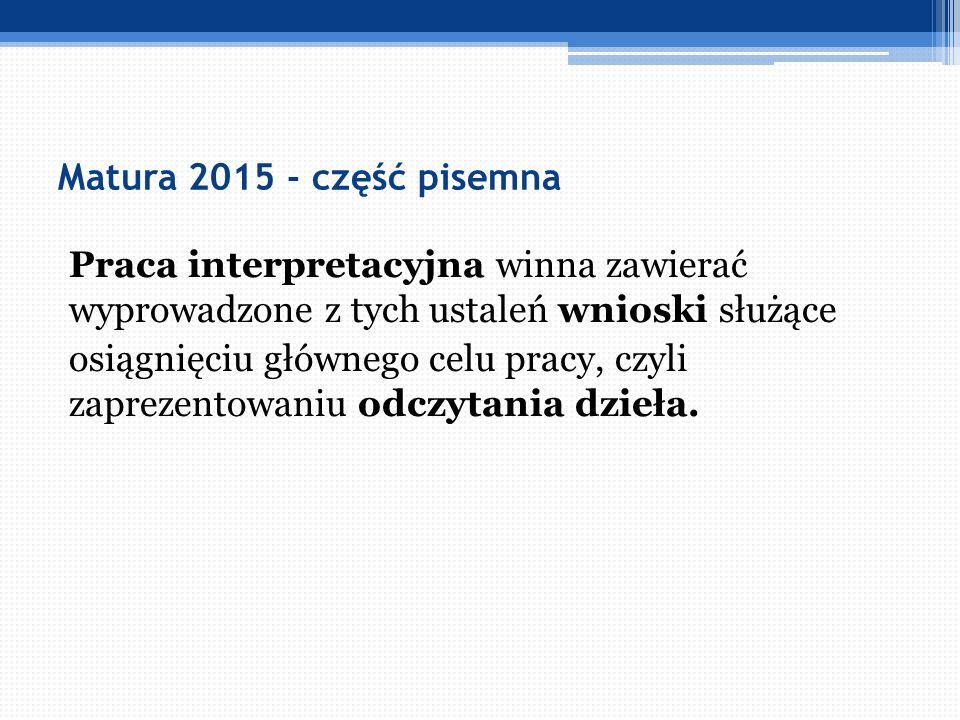 Matura 2015 - część pisemna Praca interpretacyjna winna zawierać wyprowadzone z tych ustaleń wnioski służące osiągnięciu głównego celu pracy, czyli za