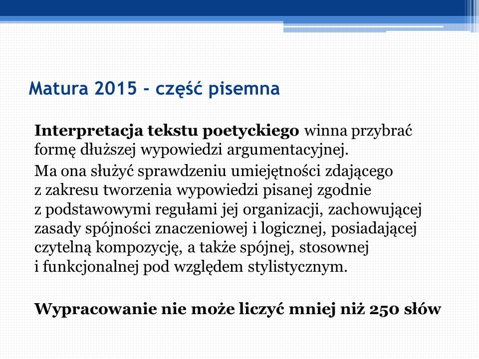 Matura 2015 - część pisemna Interpretacja tekstu poetyckiego winna przybrać formę dłuższej wypowiedzi argumentacyjnej. Ma ona służyć sprawdzeniu umiej