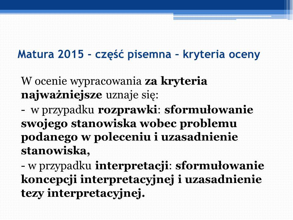 Matura 2015 - część pisemna – kryteria oceny W ocenie wypracowania za kryteria najważniejsze uznaje się: - w przypadku rozprawki: sformułowanie swojeg