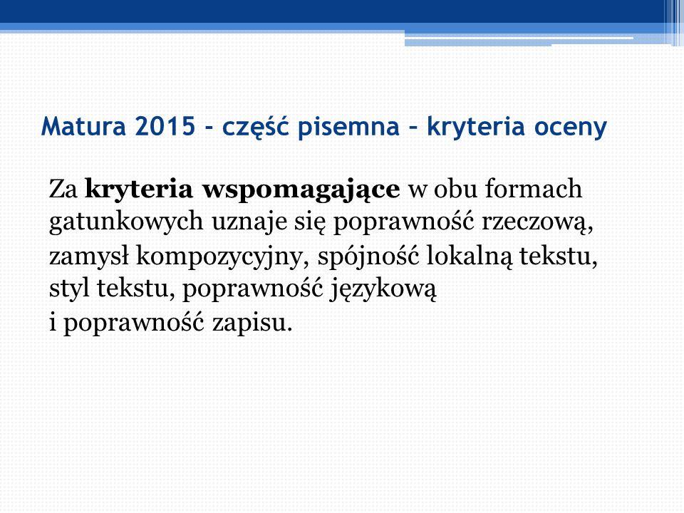 Matura 2015 - część pisemna – kryteria oceny Za kryteria wspomagające w obu formach gatunkowych uznaje się poprawność rzeczową, zamysł kompozycyjny, s