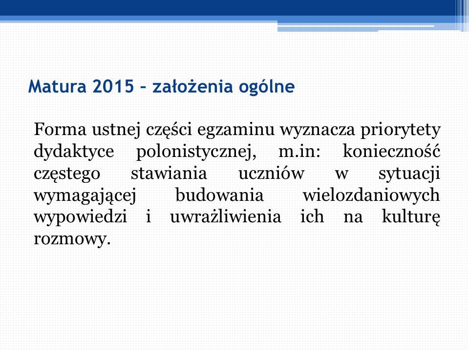 Matura 2015 – założenia ogólne Forma ustnej części egzaminu wyznacza priorytety dydaktyce polonistycznej, m.in: konieczność częstego stawiania uczniów
