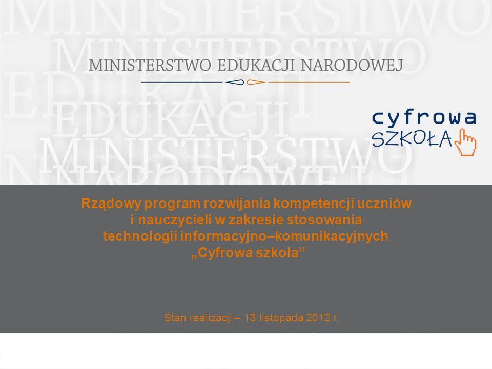 Rządowy program rozwijania kompetencji uczniów i nauczycieli w zakresie stosowania technologii informacyjno–komunikacyjnych Cyfrowa szkoła Stan realizacji – 13 listopada 2012 r.