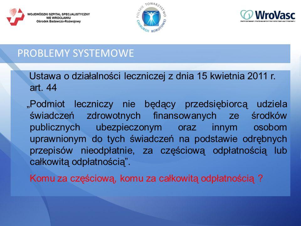 PROBLEMY SYSTEMOWE Ustawa o działalności leczniczej z dnia 15 kwietnia 2011 r. art. 44 Podmiot leczniczy nie będący przedsiębiorcą udziela świadczeń z