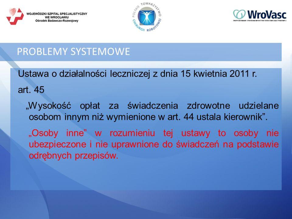 PROBLEMY SYSTEMOWE Ustawa o działalności leczniczej z dnia 15 kwietnia 2011 r. art. 45 Wysokość opłat za świadczenia zdrowotne udzielane osobom innym