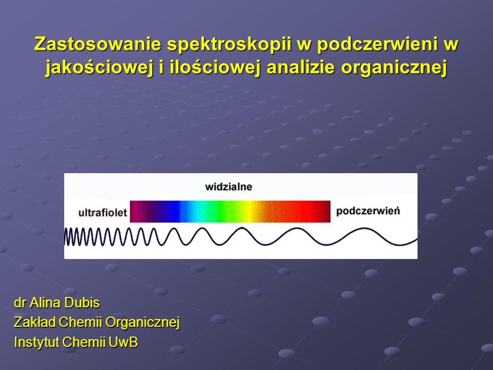 Zastosowanie spektroskopii w podczerwieni w jakościowej i ilościowej analizie organicznej dr Alina Dubis Zakład Chemii Organicznej Instytut Chemii UwB