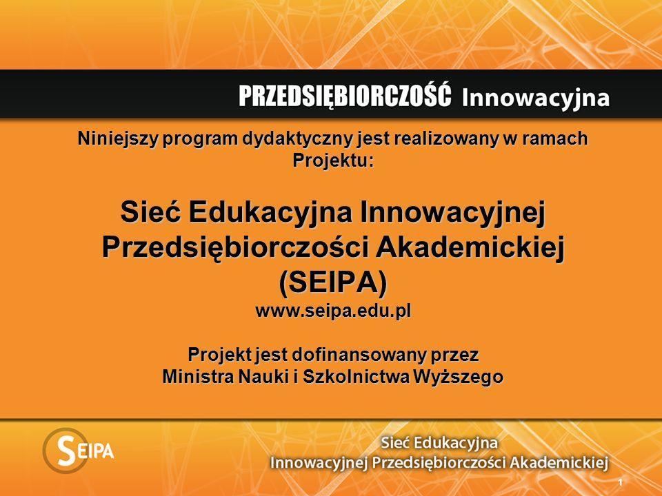 Niniejszy program dydaktyczny jest realizowany w ramach Projektu: Sieć Edukacyjna Innowacyjnej Przedsiębiorczości Akademickiej (SEIPA) www.seipa.edu.pl Projekt jest dofinansowany przez Ministra Nauki i Szkolnictwa Wyższego 1