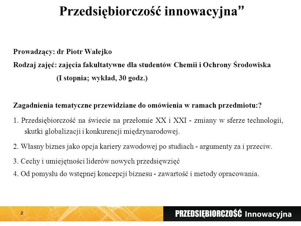 Przedsiębiorczość innowacyjna Prowadzący: dr Piotr Wałejko Rodzaj zajęć: zajęcia fakultatywne dla studentów Chemii i Ochrony Środowiska (I stopnia; wykład, 30 godz.) Zagadnienia tematyczne przewidziane do omówienia w ramach przedmiotu:.
