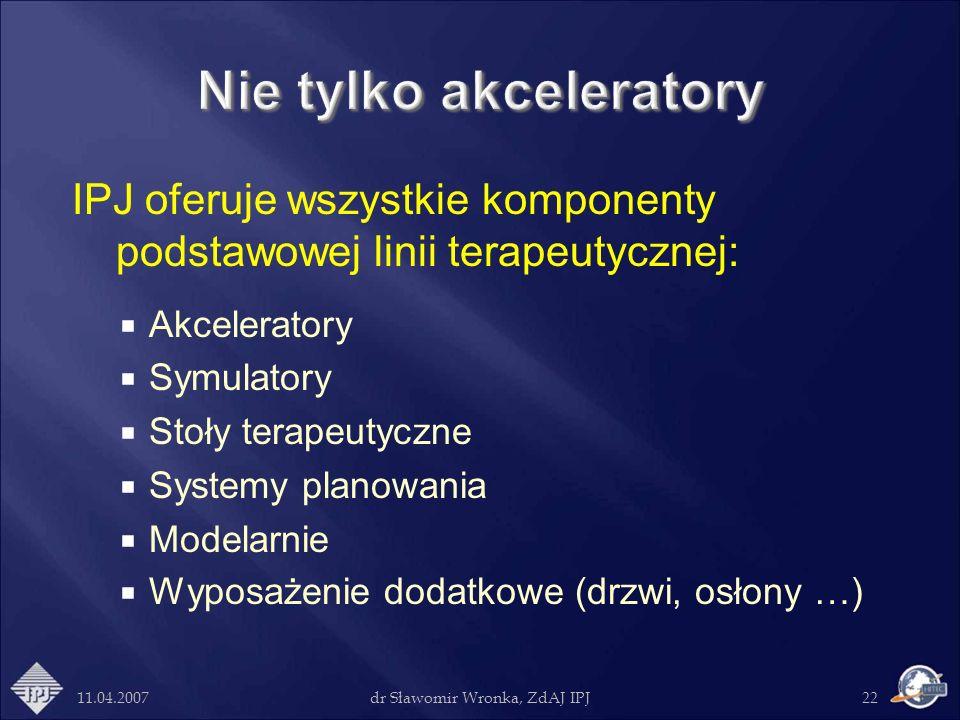 11.04.2007dr Sławomir Wronka, ZdAJ IPJ22 IPJ oferuje wszystkie komponenty podstawowej linii terapeutycznej: Akceleratory Symulatory Stoły terapeutyczn