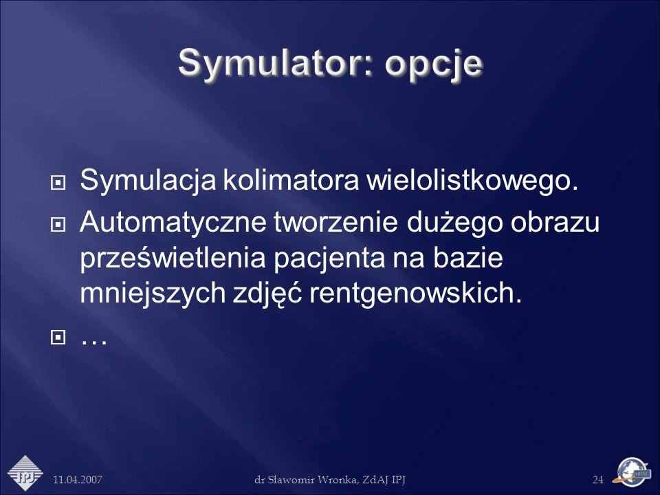 11.04.2007dr Sławomir Wronka, ZdAJ IPJ24 Symulacja kolimatora wielolistkowego. Automatyczne tworzenie dużego obrazu prześwietlenia pacjenta na bazie m