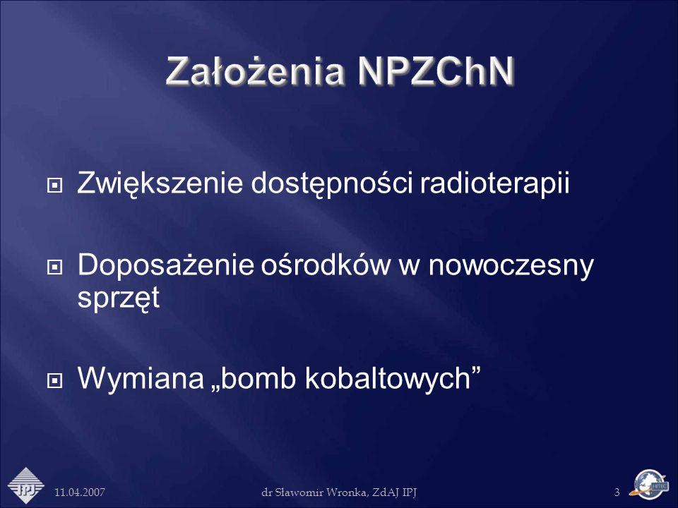 11.04.2007dr Sławomir Wronka, ZdAJ IPJ3 Zwiększenie dostępności radioterapii Doposażenie ośrodków w nowoczesny sprzęt Wymiana bomb kobaltowych