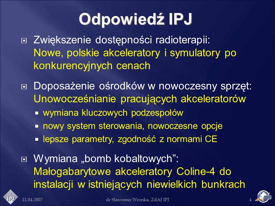 11.04.2007dr Sławomir Wronka, ZdAJ IPJ4 Odpowiedź IPJ Zwiększenie dostępności radioterapii: Nowe, polskie akceleratory i symulatory po konkurencyjnych