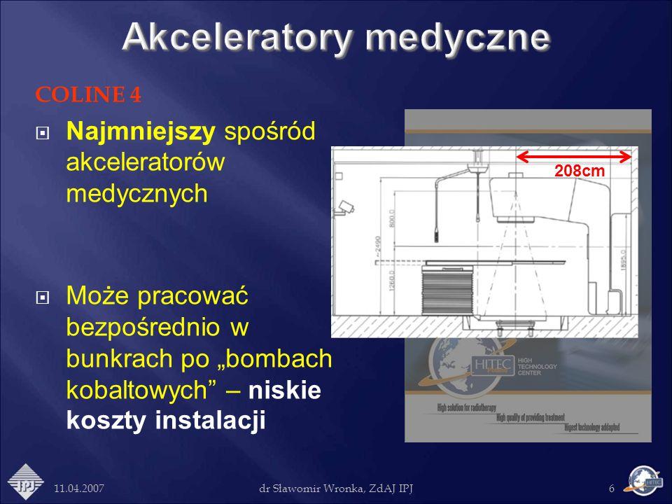 11.04.2007dr Sławomir Wronka, ZdAJ IPJ6 COLINE 4 Najmniejszy spośród akceleratorów medycznych Może pracować bezpośrednio w bunkrach po bombach kobalto