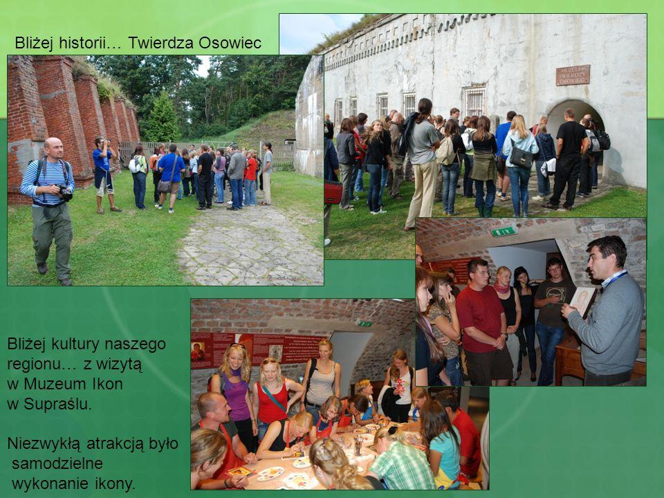 Bliżej historii… Twierdza Osowiec Bliżej kultury naszego regionu… z wizytą w Muzeum Ikon w Supraślu. Niezwykłą atrakcją było samodzielne wykonanie iko