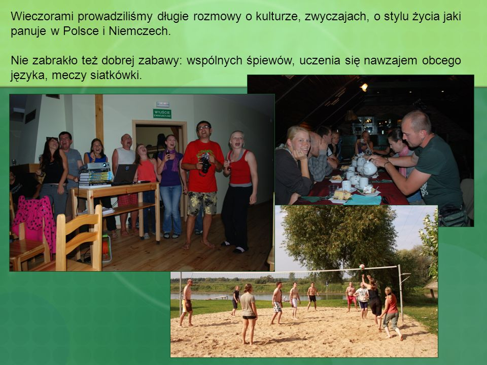 Wieczorami prowadziliśmy długie rozmowy o kulturze, zwyczajach, o stylu życia jaki panuje w Polsce i Niemczech. Nie zabrakło też dobrej zabawy: wspóln