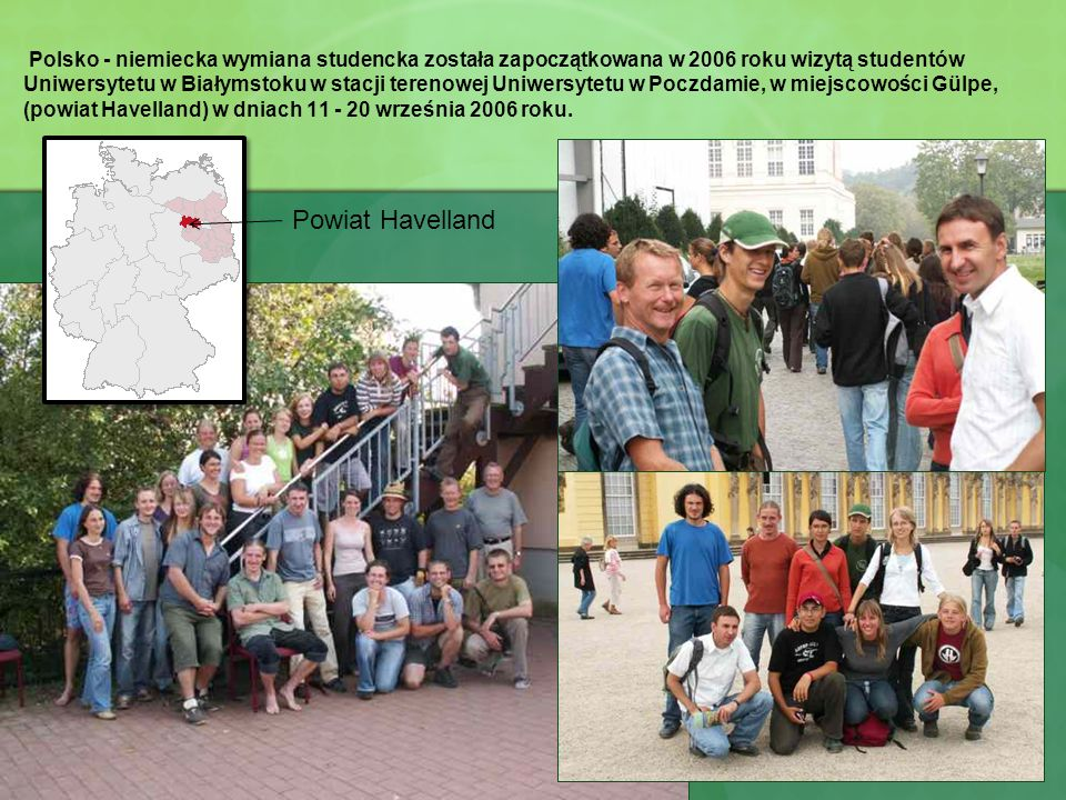 Polsko - niemiecka wymiana studencka została zapoczątkowana w 2006 roku wizytą studentów Uniwersytetu w Białymstoku w stacji terenowej Uniwersytetu w