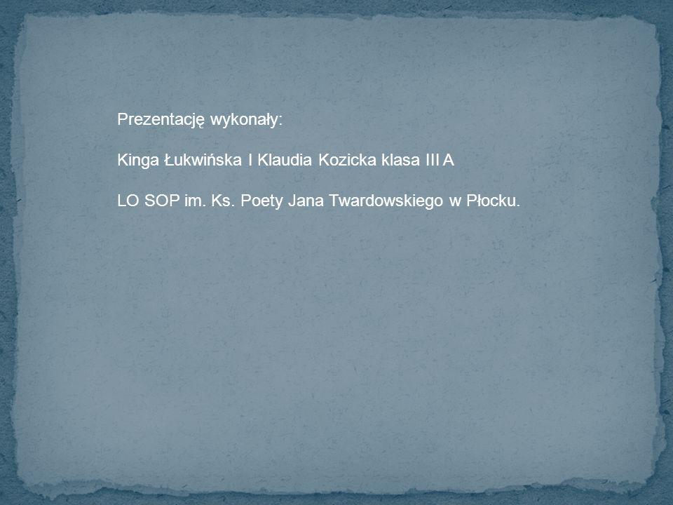 Prezentację wykonały: Kinga Łukwińska I Klaudia Kozicka klasa III A LO SOP im. Ks. Poety Jana Twardowskiego w Płocku.