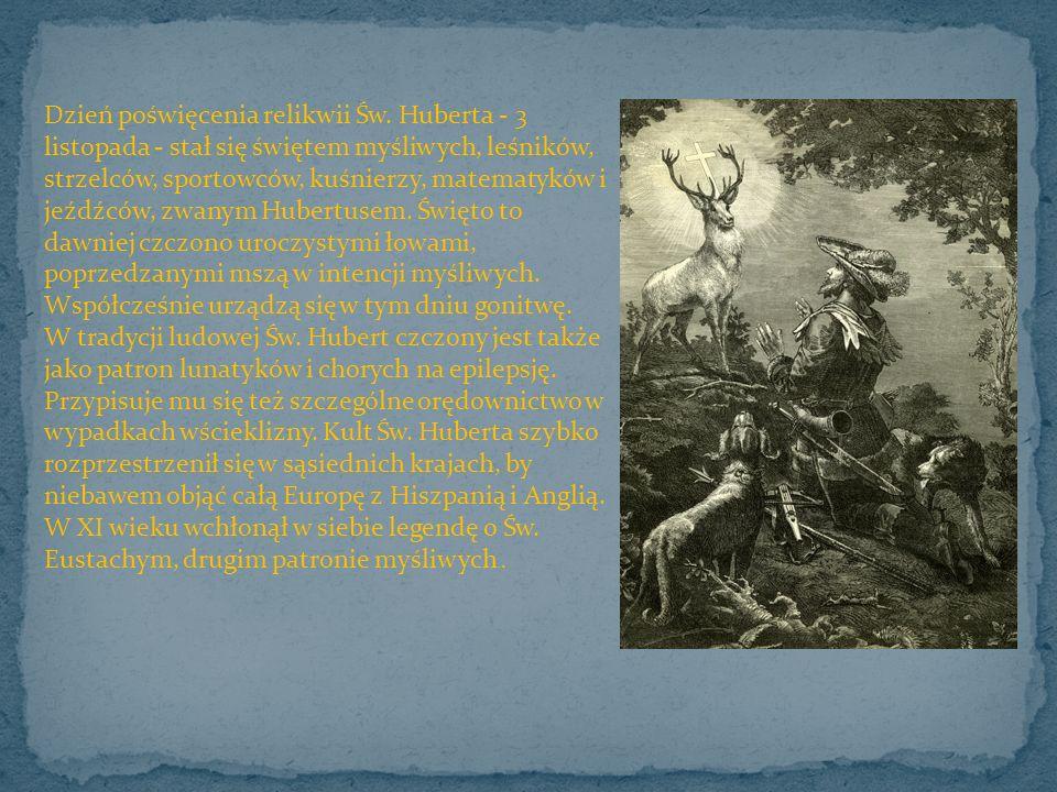 Dzień poświęcenia relikwii Św. Huberta - 3 listopada - stał się świętem myśliwych, leśników, strzelców, sportowców, kuśnierzy, matematyków i jeźdźców,