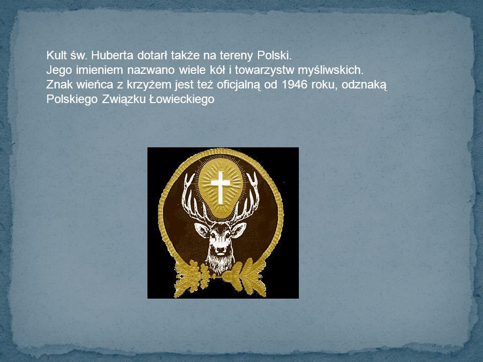 Kult św. Huberta dotarł także na tereny Polski. Jego imieniem nazwano wiele kół i towarzystw myśliwskich. Znak wieńca z krzyżem jest też oficjalną od