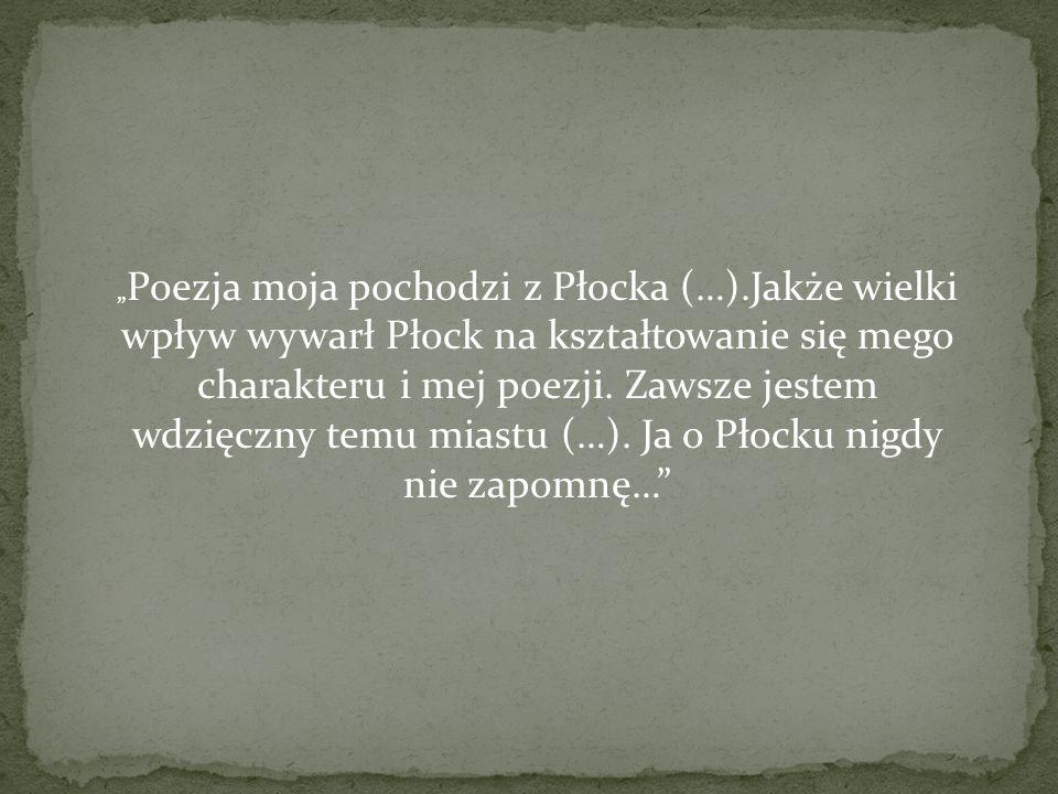 Poezja moja pochodzi z Płocka (…).Jakże wielki wpływ wywarł Płock na kształtowanie się mego charakteru i mej poezji. Zawsze jestem wdzięczny temu mias