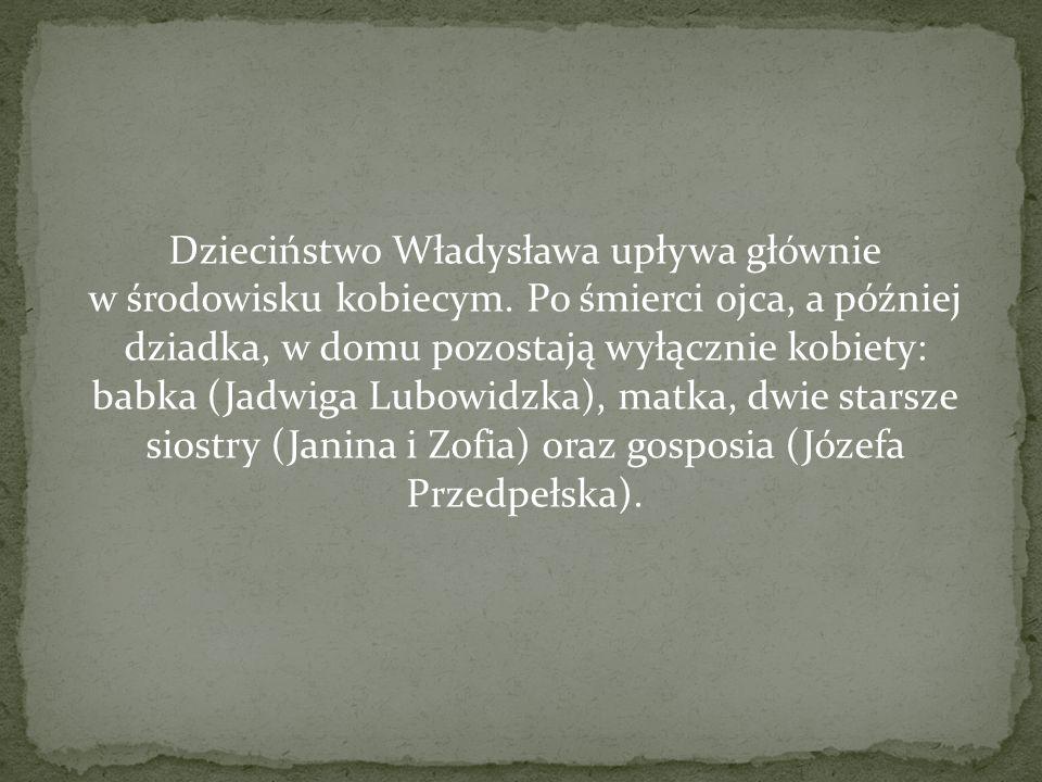 Dzieciństwo Władysława upływa głównie w środowisku kobiecym. Po śmierci ojca, a później dziadka, w domu pozostają wyłącznie kobiety: babka (Jadwiga Lu