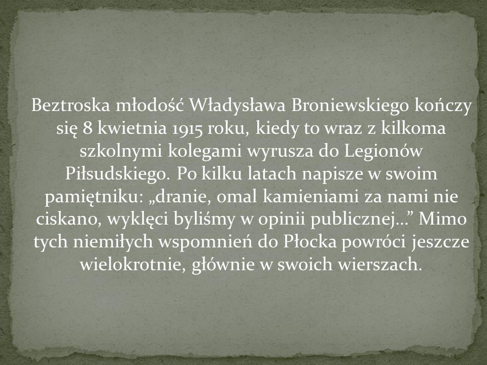 Beztroska młodość Władysława Broniewskiego kończy się 8 kwietnia 1915 roku, kiedy to wraz z kilkoma szkolnymi kolegami wyrusza do Legionów Piłsudskieg