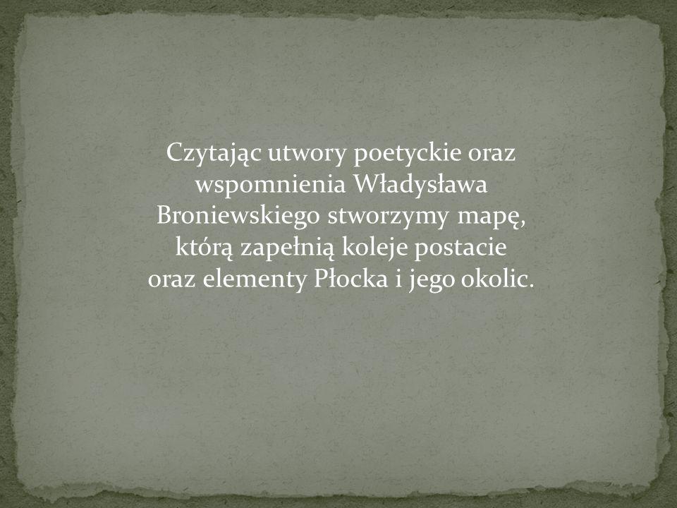 Czytając utwory poetyckie oraz wspomnienia Władysława Broniewskiego stworzymy mapę, którą zapełnią koleje postacie oraz elementy Płocka i jego okolic.