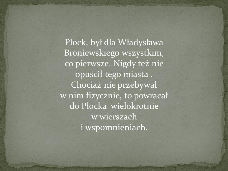 Płock, był dla Władysława Broniewskiego wszystkim, co pierwsze. Nigdy też nie opuścił tego miasta. Chociaż nie przebywał w nim fizycznie, to powracał