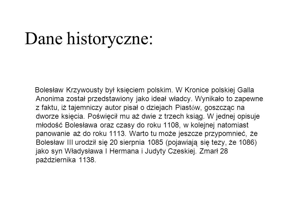 Dane historyczne: Bolesław Krzywousty był księciem polskim. W Kronice polskiej Galla Anonima został przedstawiony jako ideał władcy. Wynikało to zapew